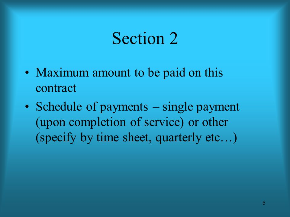 6 Section 2 Maximum amount to be paid on this contract Schedule of payments – single payment (upon completion of service) or other (specify by time sh