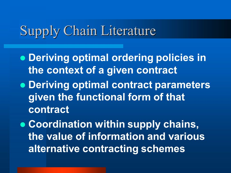 Supply Chain Literature Deriving optimal ordering policies in the context of a given contract Deriving optimal contract parameters given the functional form of that contract Coordination within supply chains, the value of information and various alternative contracting schemes