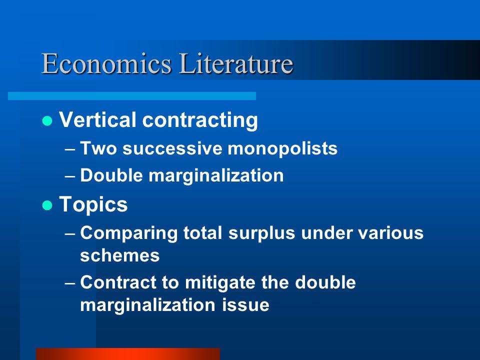 Economics Literature Vertical contracting –Two successive monopolists –Double marginalization Topics –Comparing total surplus under various schemes –C