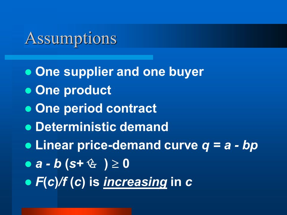 Assumptions One supplier and one buyer One product One period contract Deterministic demand Linear price-demand curve q = a - bp a - b (s+ ) 0 F(c)/f (c) is increasing in c