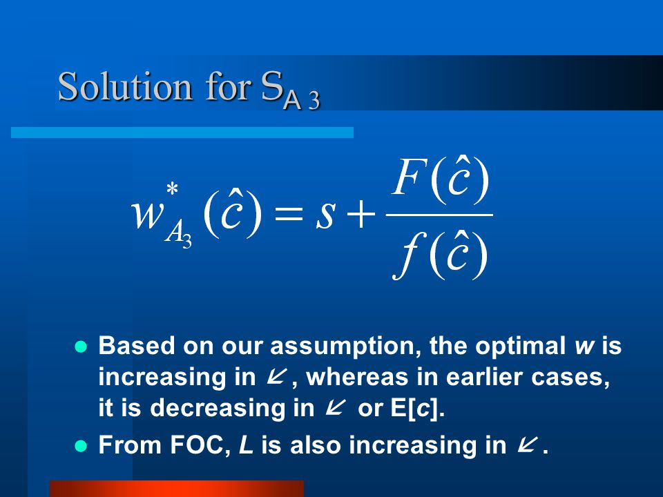 Solution for S A 3 Based on our assumption, the optimal w is increasing in, whereas in earlier cases, it is decreasing in or E[c].