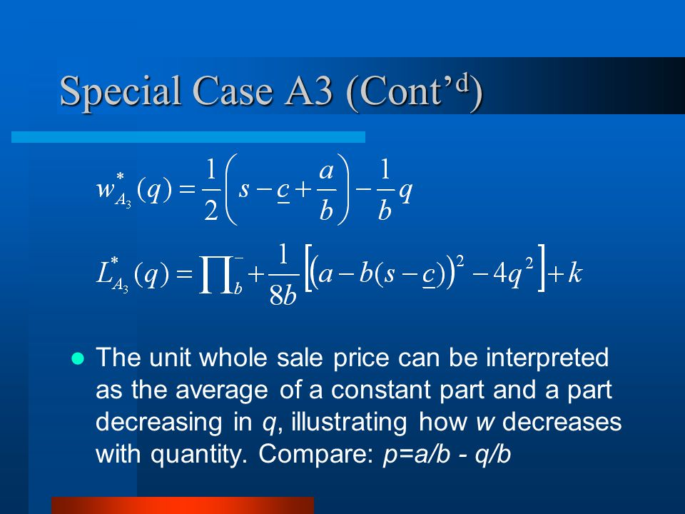 Special Case A3 (Cont d ) The unit whole sale price can be interpreted as the average of a constant part and a part decreasing in q, illustrating how w decreases with quantity.