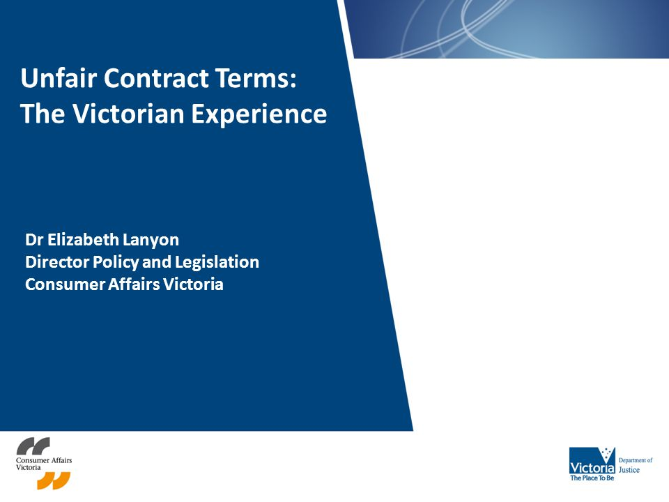 Unfair Contract Terms: The Victorian Experience Dr Elizabeth Lanyon Director Policy and Legislation Consumer Affairs Victoria