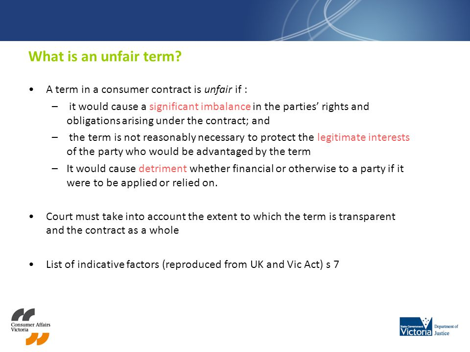What is an unfair term? A term in a consumer contract is unfair if : – it would cause a significant imbalance in the parties rights and obligations ar