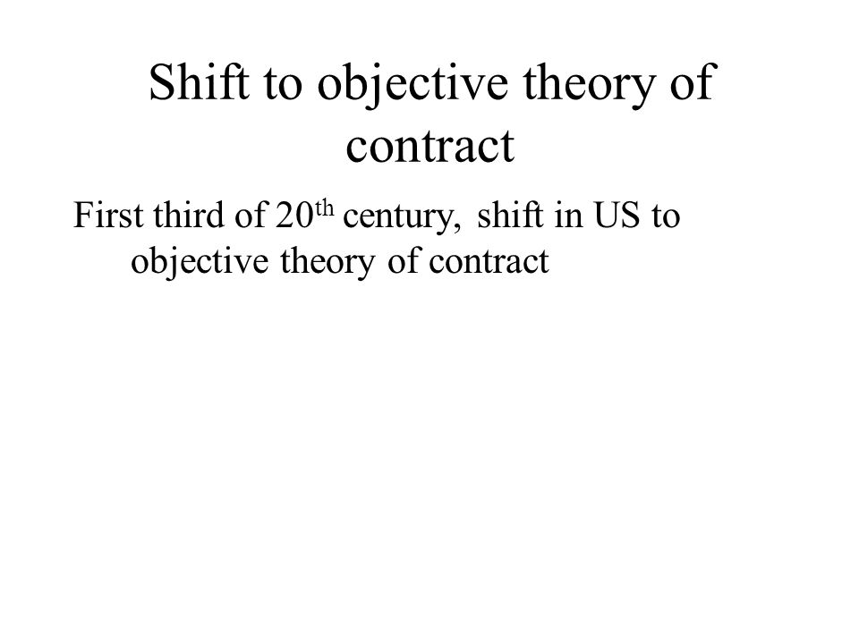 Shift to objective theory of contract First third of 20 th century, shift in US to objective theory of contract