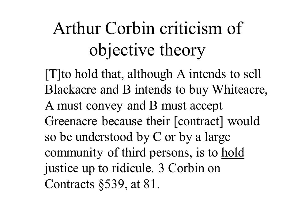 Arthur Corbin criticism of objective theory [T]to hold that, although A intends to sell Blackacre and B intends to buy Whiteacre, A must convey and B must accept Greenacre because their [contract] would so be understood by C or by a large community of third persons, is to hold justice up to ridicule.