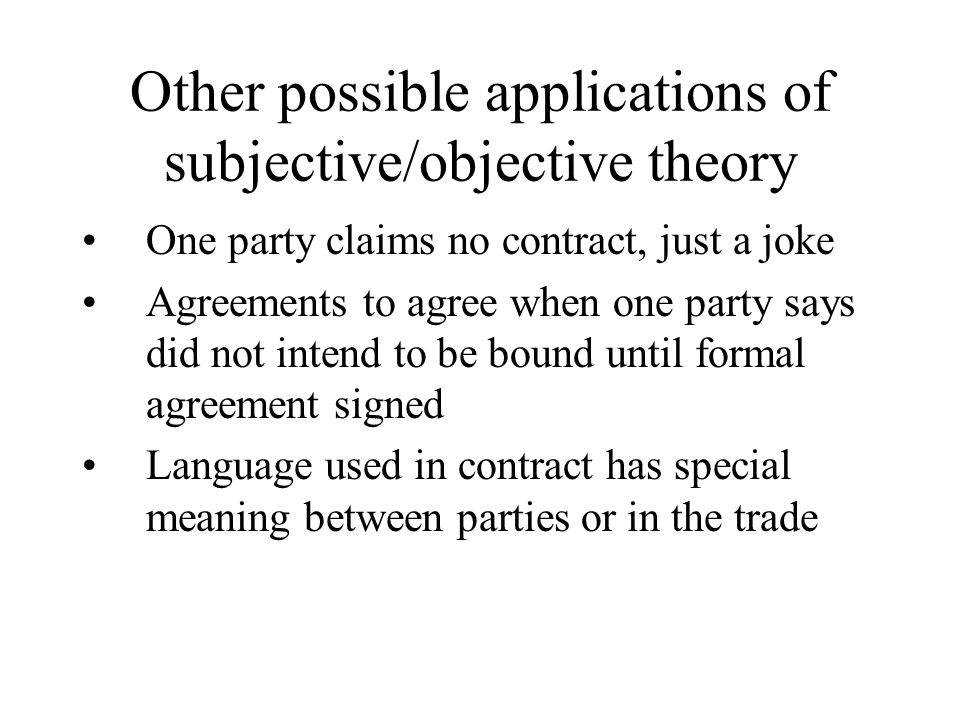 Other possible applications of subjective/objective theory One party claims no contract, just a joke Agreements to agree when one party says did not intend to be bound until formal agreement signed Language used in contract has special meaning between parties or in the trade