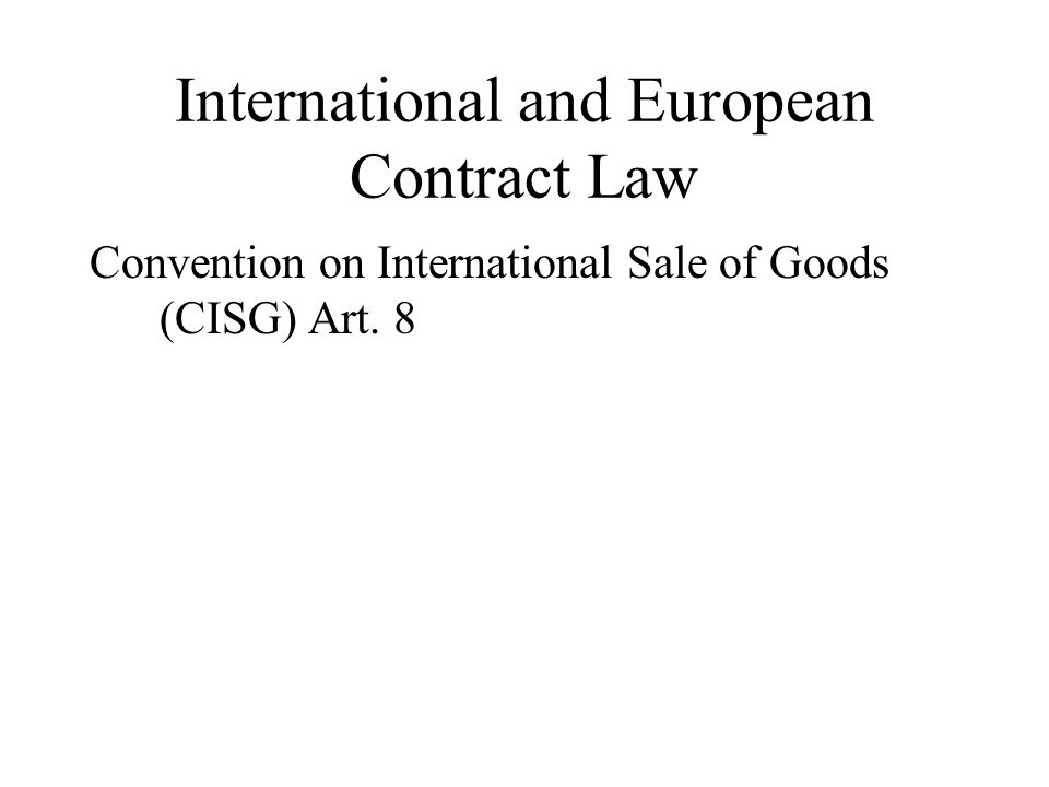 International and European Contract Law Convention on International Sale of Goods (CISG) Art. 8
