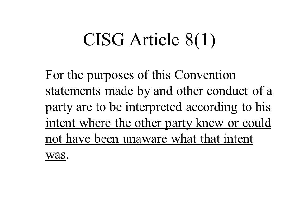 CISG Article 8(1) For the purposes of this Convention statements made by and other conduct of a party are to be interpreted according to his intent where the other party knew or could not have been unaware what that intent was.