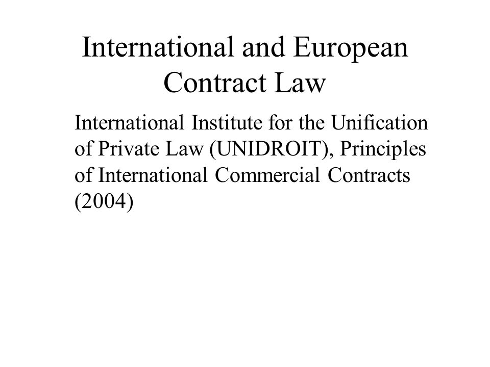 International and European Contract Law International Institute for the Unification of Private Law (UNIDROIT), Principles of International Commercial Contracts (2004)