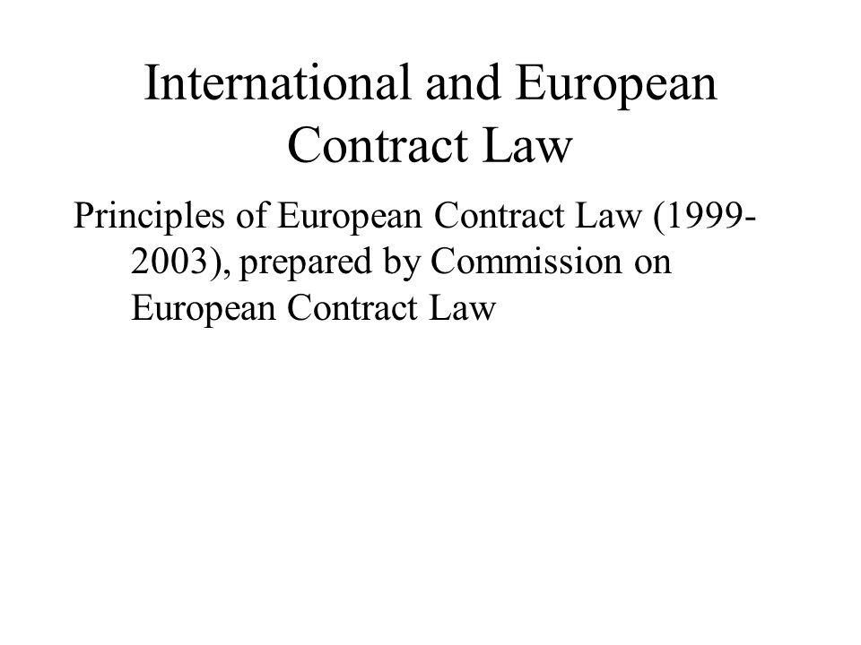 International and European Contract Law Principles of European Contract Law (1999- 2003), prepared by Commission on European Contract Law