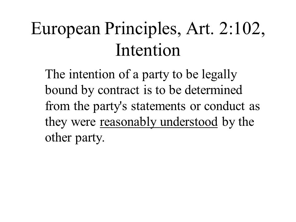 European Principles, Art. 2:102, Intention The intention of a party to be legally bound by contract is to be determined from the party's statements or