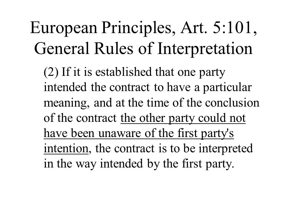 European Principles, Art. 5:101, General Rules of Interpretation (2) If it is established that one party intended the contract to have a particular me