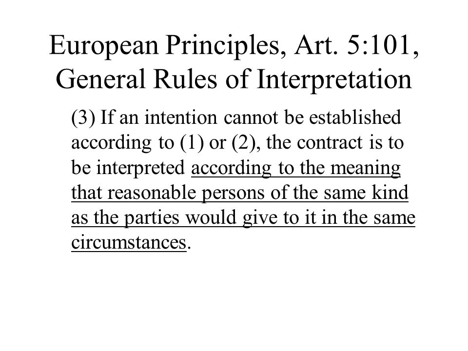 European Principles, Art. 5:101, General Rules of Interpretation (3) If an intention cannot be established according to (1) or (2), the contract is to