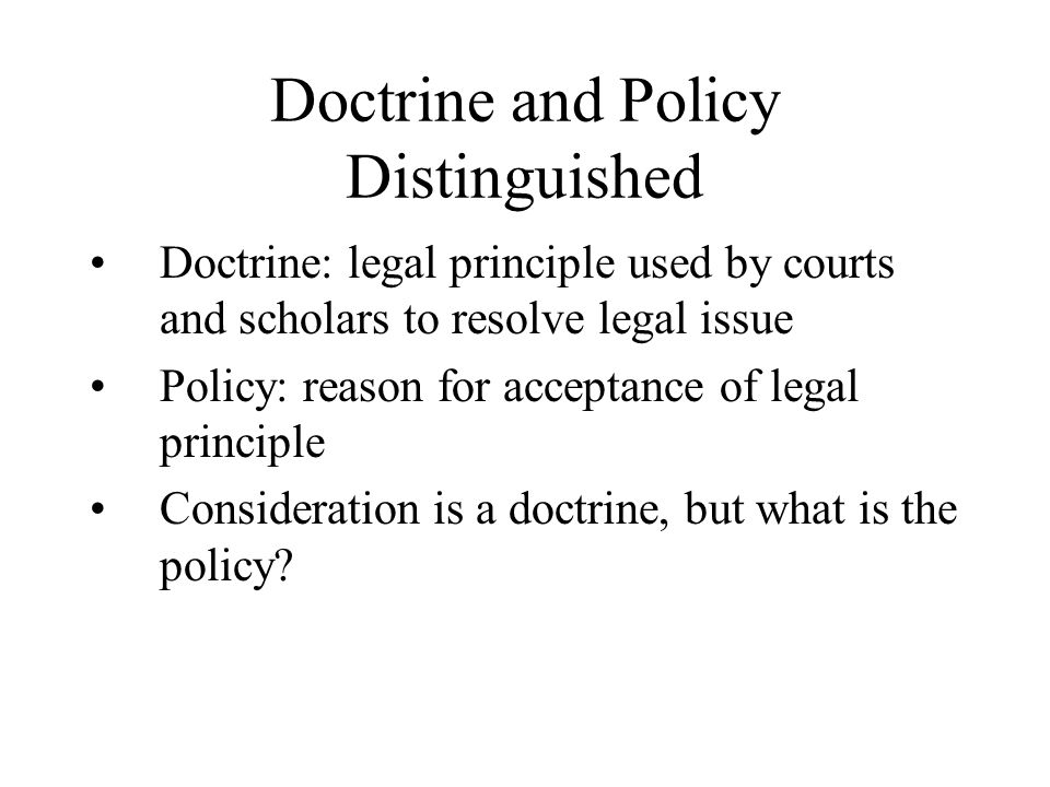 Doctrine and Policy Distinguished Doctrine: legal principle used by courts and scholars to resolve legal issue Policy: reason for acceptance of legal principle Consideration is a doctrine, but what is the policy?