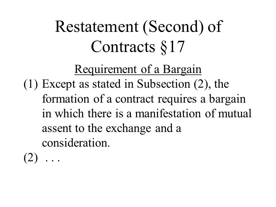 Restatement (Second) of Contracts §17 Requirement of a Bargain (1)Except as stated in Subsection (2), the formation of a contract requires a bargain in which there is a manifestation of mutual assent to the exchange and a consideration.