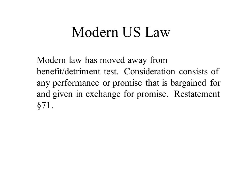 Modern US Law Modern law has moved away from benefit/detriment test.