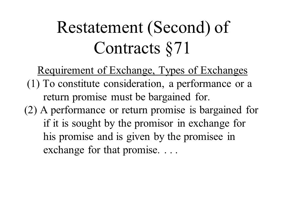 Restatement (Second) of Contracts §71 Requirement of Exchange, Types of Exchanges (1) To constitute consideration, a performance or a return promise must be bargained for.