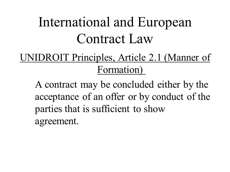 International and European Contract Law UNIDROIT Principles, Article 2.1 (Manner of Formation) A contract may be concluded either by the acceptance of an offer or by conduct of the parties that is sufficient to show agreement.
