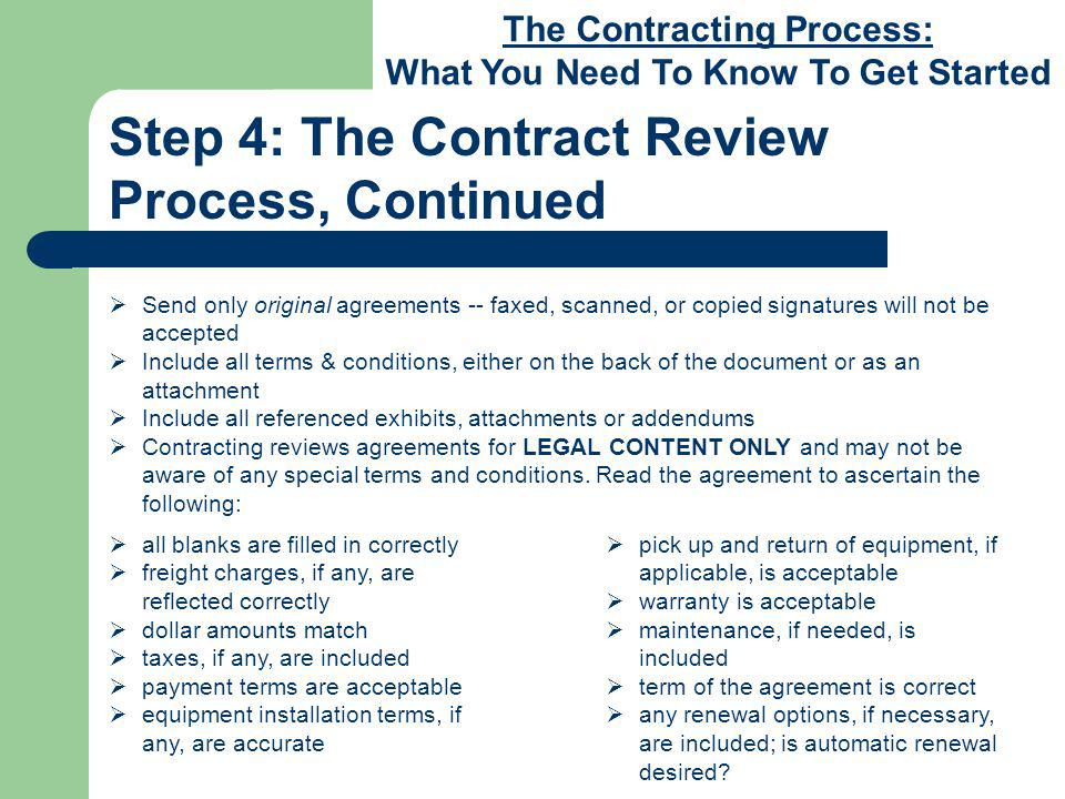 The Contracting Process: What You Need To Know To Get Started Step 4: The Contract Review Process, Continued Send only original agreements -- faxed, scanned, or copied signatures will not be accepted Include all terms & conditions, either on the back of the document or as an attachment Include all referenced exhibits, attachments or addendums Contracting reviews agreements for LEGAL CONTENT ONLY and may not be aware of any special terms and conditions.