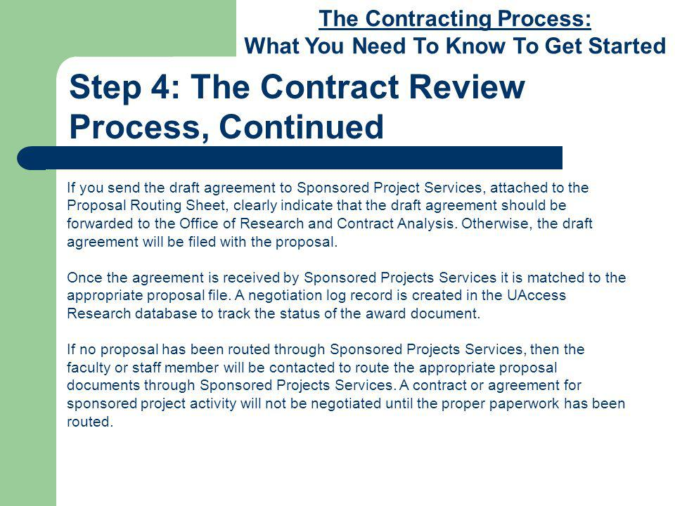The Contracting Process: What You Need To Know To Get Started Step 4: The Contract Review Process, Continued If you send the draft agreement to Sponsored Project Services, attached to the Proposal Routing Sheet, clearly indicate that the draft agreement should be forwarded to the Office of Research and Contract Analysis.