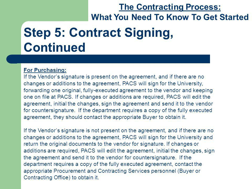 The Contracting Process: What You Need To Know To Get Started Step 5: Contract Signing, Continued For Purchasing: If the Vendors signature is present on the agreement, and if there are no changes or additions to the agreement, PACS will sign for the University, forwarding one original, fully-executed agreement to the vendor and keeping one on file at PACS.
