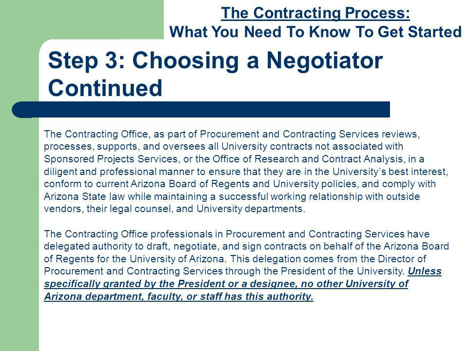 The Contracting Process: What You Need To Know To Get Started Step 3: Choosing a Negotiator Continued The Contracting Office, as part of Procurement and Contracting Services reviews, processes, supports, and oversees all University contracts not associated with Sponsored Projects Services, or the Office of Research and Contract Analysis, in a diligent and professional manner to ensure that they are in the Universitys best interest, conform to current Arizona Board of Regents and University policies, and comply with Arizona State law while maintaining a successful working relationship with outside vendors, their legal counsel, and University departments.