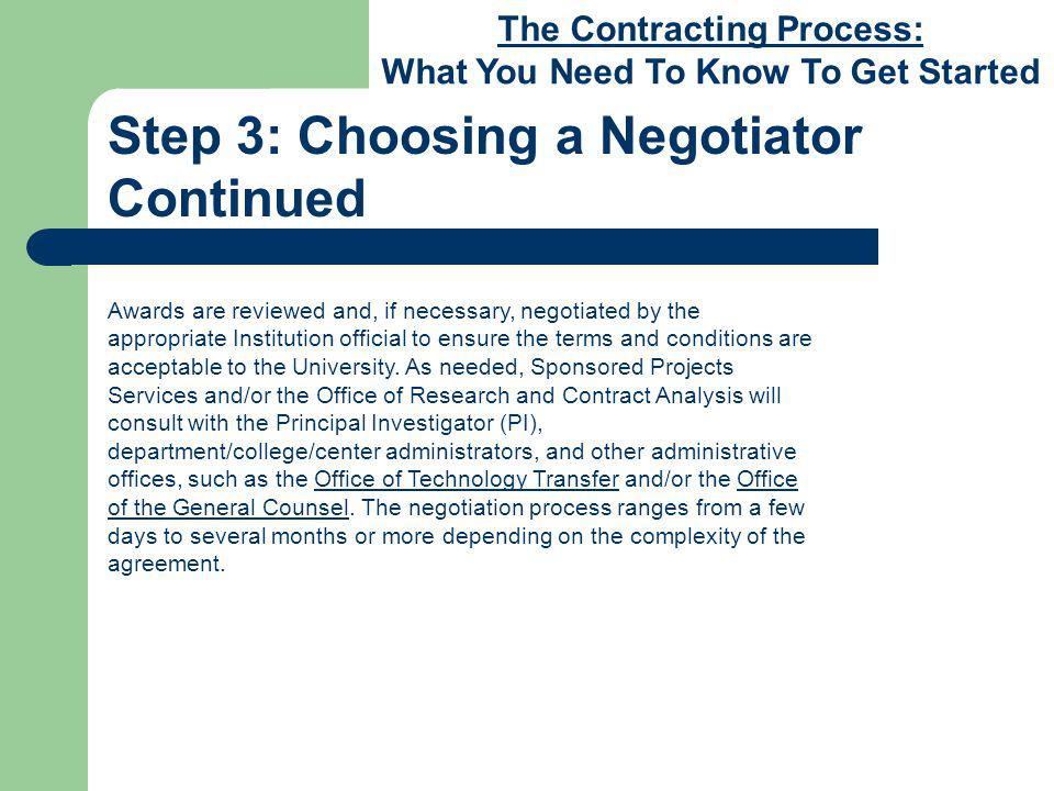 The Contracting Process: What You Need To Know To Get Started Step 3: Choosing a Negotiator Continued Awards are reviewed and, if necessary, negotiated by the appropriate Institution official to ensure the terms and conditions are acceptable to the University.
