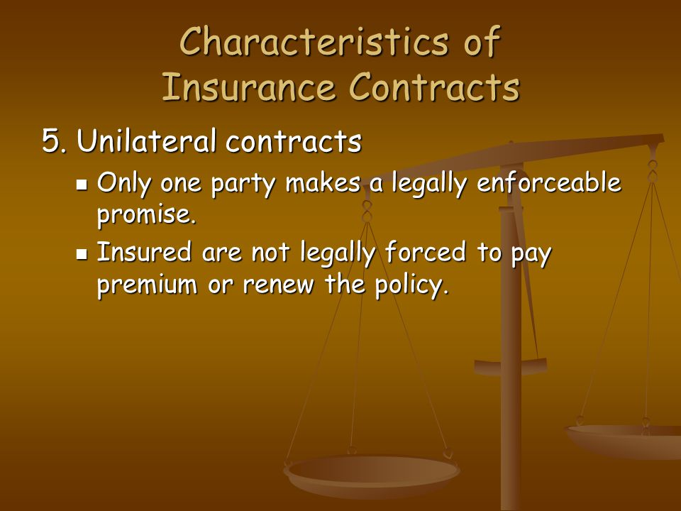 Characteristics of Insurance Contracts 5. Unilateral contracts Only one party makes a legally enforceable promise. Only one party makes a legally enfo