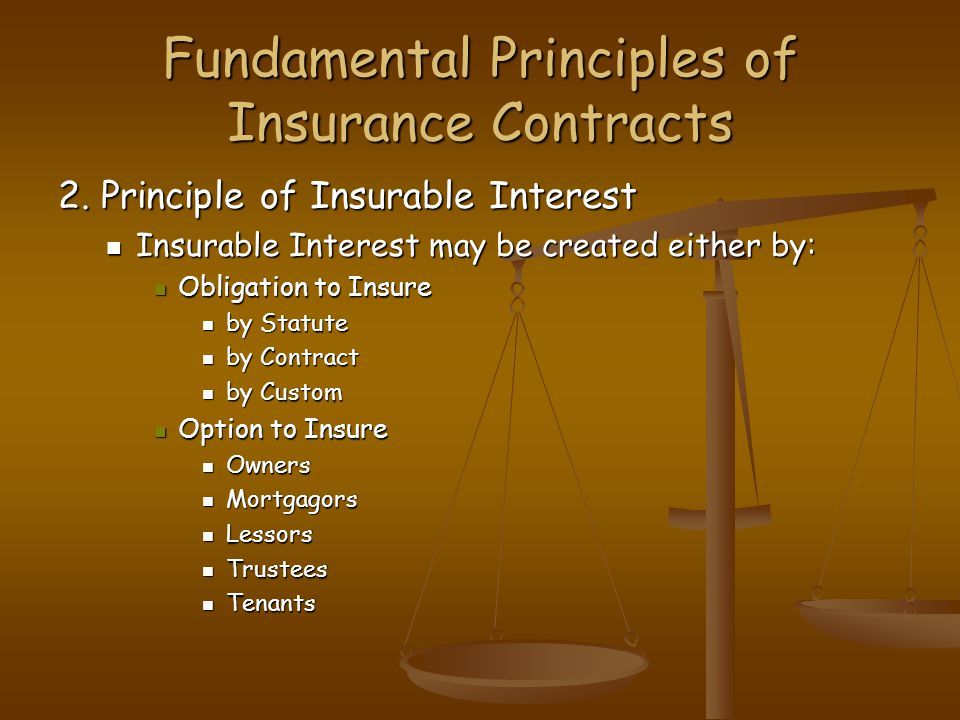 Fundamental Principles of Insurance Contracts 2. Principle of Insurable Interest Insurable Interest may be created either by: Insurable Interest may b