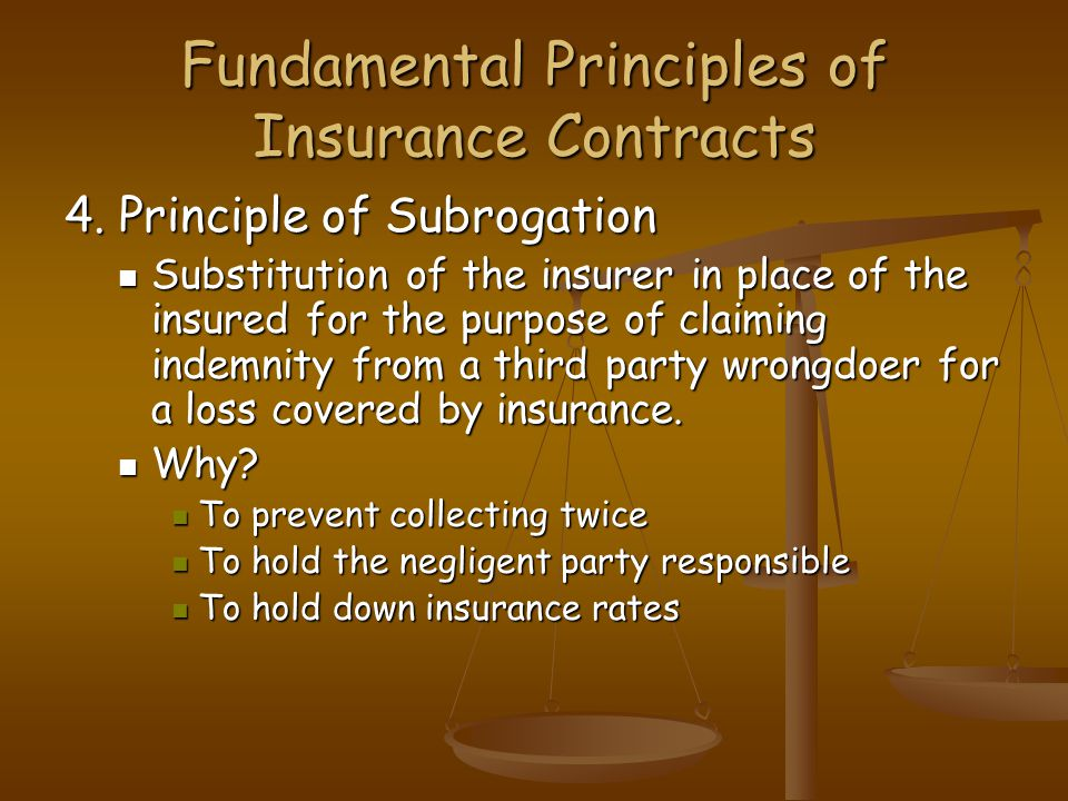 Fundamental Principles of Insurance Contracts 4. Principle of Subrogation Substitution of the insurer in place of the insured for the purpose of claim