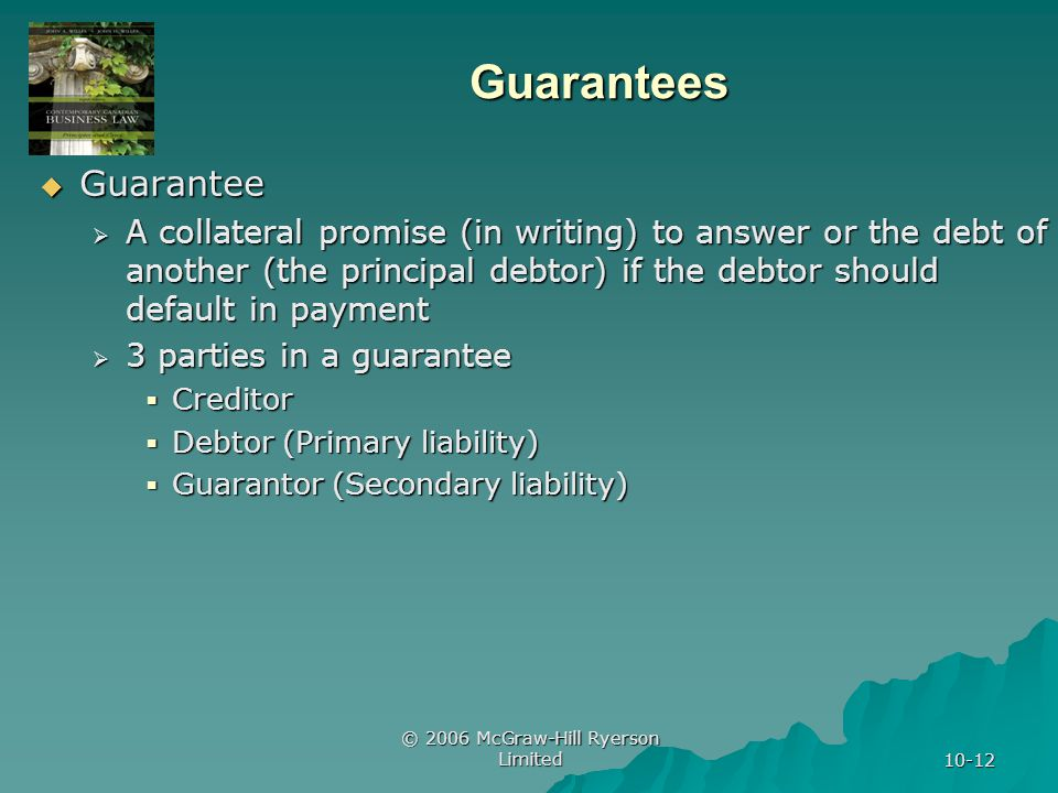 © 2006 McGraw-Hill Ryerson Limited 10-12 Guarantees Guarantee Guarantee A collateral promise (in writing) to answer or the debt of another (the principal debtor) if the debtor should default in payment A collateral promise (in writing) to answer or the debt of another (the principal debtor) if the debtor should default in payment 3 parties in a guarantee 3 parties in a guarantee Creditor Creditor Debtor (Primary liability) Debtor (Primary liability) Guarantor (Secondary liability) Guarantor (Secondary liability)