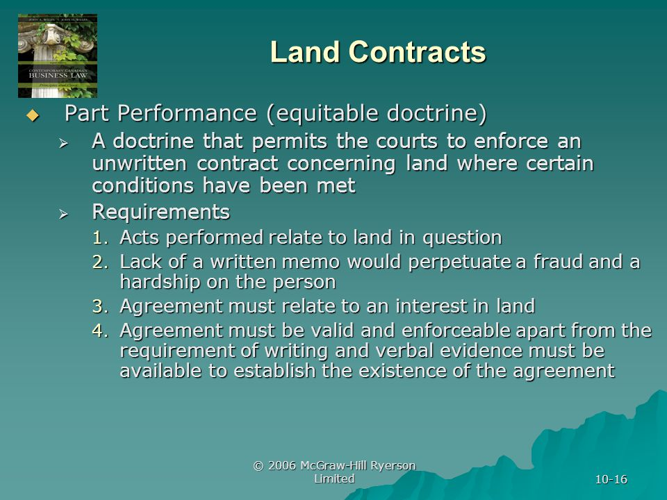 © 2006 McGraw-Hill Ryerson Limited 10-16 Land Contracts Part Performance (equitable doctrine) Part Performance (equitable doctrine) A doctrine that permits the courts to enforce an unwritten contract concerning land where certain conditions have been met A doctrine that permits the courts to enforce an unwritten contract concerning land where certain conditions have been met Requirements Requirements 1.