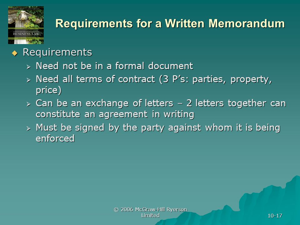 © 2006 McGraw-Hill Ryerson Limited 10-17 Requirements for a Written Memorandum Requirements Requirements Need not be in a formal document Need not be in a formal document Need all terms of contract (3 Ps: parties, property, price) Need all terms of contract (3 Ps: parties, property, price) Can be an exchange of letters – 2 letters together can constitute an agreement in writing Can be an exchange of letters – 2 letters together can constitute an agreement in writing Must be signed by the party against whom it is being enforced Must be signed by the party against whom it is being enforced
