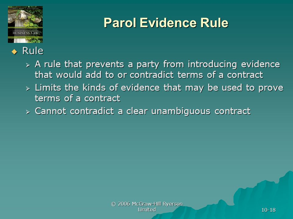© 2006 McGraw-Hill Ryerson Limited 10-18 Parol Evidence Rule Rule Rule A rule that prevents a party from introducing evidence that would add to or contradict terms of a contract A rule that prevents a party from introducing evidence that would add to or contradict terms of a contract Limits the kinds of evidence that may be used to prove terms of a contract Limits the kinds of evidence that may be used to prove terms of a contract Cannot contradict a clear unambiguous contract Cannot contradict a clear unambiguous contract