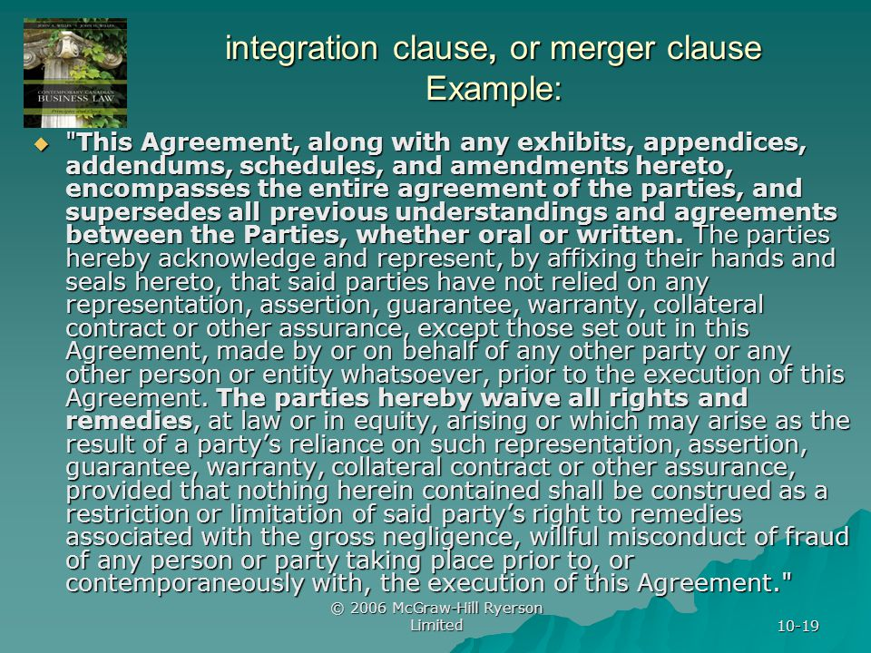 © 2006 McGraw-Hill Ryerson Limited 10-19 integration clause, or merger clause Example: This Agreement, along with any exhibits, appendices, addendums, schedules, and amendments hereto, encompasses the entire agreement of the parties, and supersedes all previous understandings and agreements between the Parties, whether oral or written.