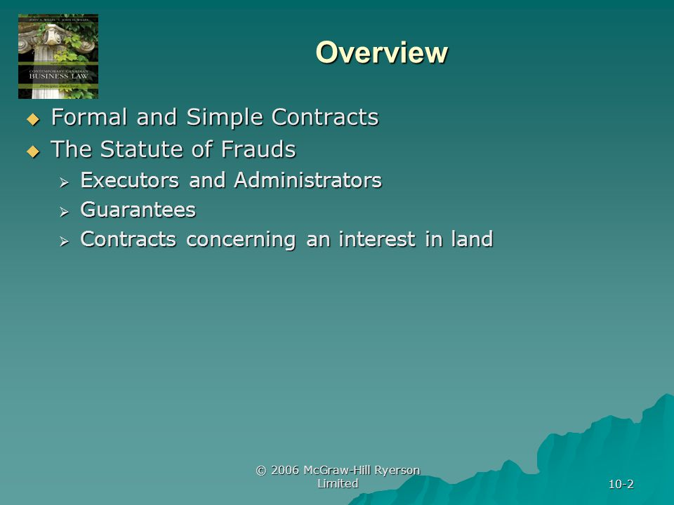 © 2006 McGraw-Hill Ryerson Limited 10-2 Overview Formal and Simple Contracts Formal and Simple Contracts The Statute of Frauds The Statute of Frauds Executors and Administrators Executors and Administrators Guarantees Guarantees Contracts concerning an interest in land Contracts concerning an interest in land