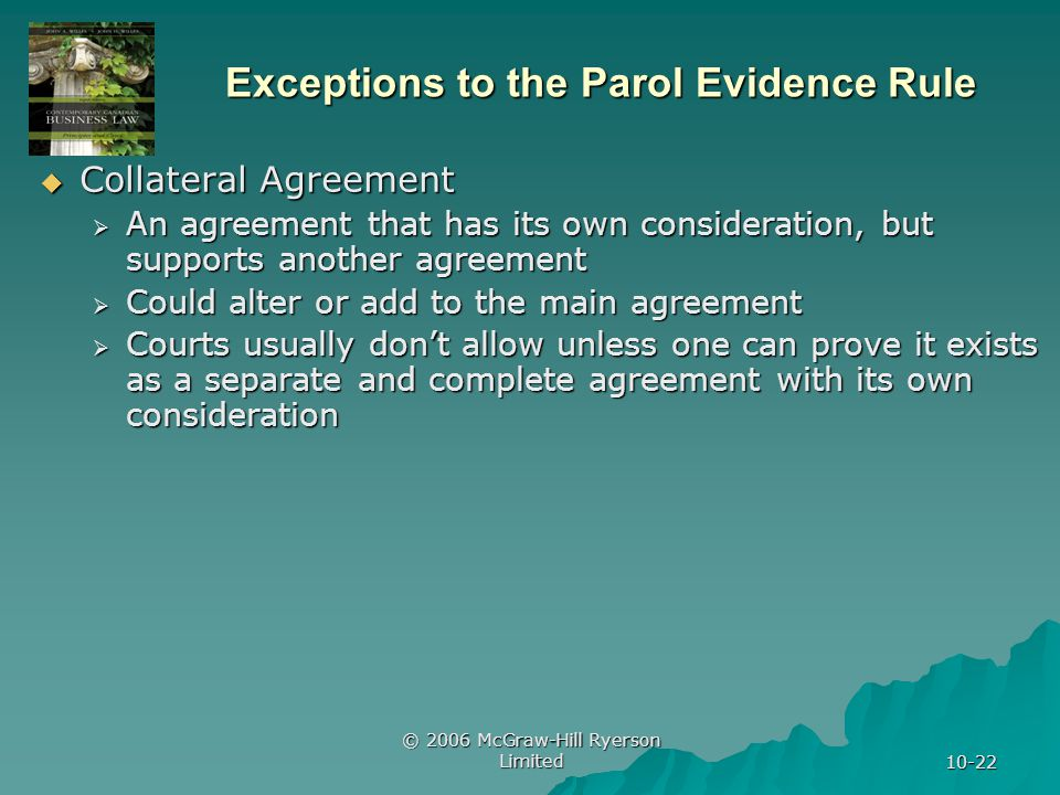 © 2006 McGraw-Hill Ryerson Limited 10-22 Exceptions to the Parol Evidence Rule Collateral Agreement Collateral Agreement An agreement that has its own consideration, but supports another agreement An agreement that has its own consideration, but supports another agreement Could alter or add to the main agreement Could alter or add to the main agreement Courts usually dont allow unless one can prove it exists as a separate and complete agreement with its own consideration Courts usually dont allow unless one can prove it exists as a separate and complete agreement with its own consideration