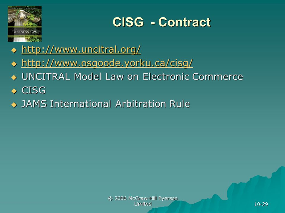 © 2006 McGraw-Hill Ryerson Limited 10-29 CISG - Contract http://www.uncitral.org/ http://www.uncitral.org/ http://www.uncitral.org/ http://www.osgoode.yorku.ca/cisg/ http://www.osgoode.yorku.ca/cisg/ http://www.osgoode.yorku.ca/cisg/ UNCITRAL Model Law on Electronic Commerce UNCITRAL Model Law on Electronic Commerce CISG CISG JAMS International Arbitration Rule JAMS International Arbitration Rule