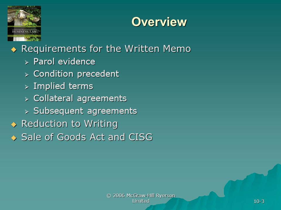 © 2006 McGraw-Hill Ryerson Limited 10-3 Overview Requirements for the Written Memo Requirements for the Written Memo Parol evidence Parol evidence Condition precedent Condition precedent Implied terms Implied terms Collateral agreements Collateral agreements Subsequent agreements Subsequent agreements Reduction to Writing Reduction to Writing Sale of Goods Act and CISG Sale of Goods Act and CISG