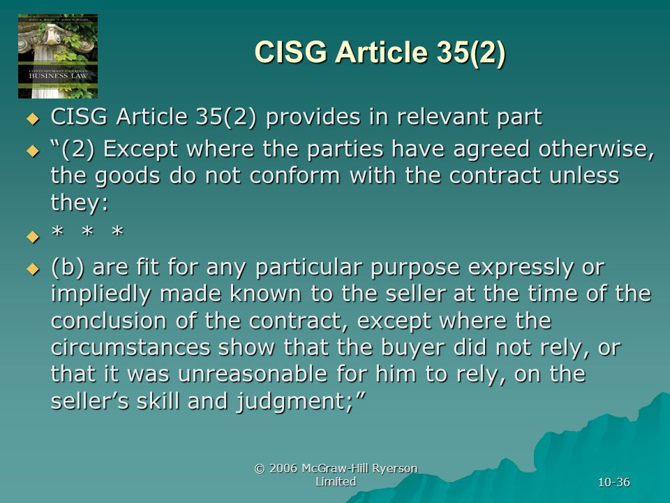 © 2006 McGraw-Hill Ryerson Limited 10-36 CISG Article 35(2) CISG Article 35(2) provides in relevant part CISG Article 35(2) provides in relevant part (2) Except where the parties have agreed otherwise, the goods do not conform with the contract unless they: (2) Except where the parties have agreed otherwise, the goods do not conform with the contract unless they: * * * * * * (b) are fit for any particular purpose expressly or impliedly made known to the seller at the time of the conclusion of the contract, except where the circumstances show that the buyer did not rely, or that it was unreasonable for him to rely, on the sellers skill and judgment; (b) are fit for any particular purpose expressly or impliedly made known to the seller at the time of the conclusion of the contract, except where the circumstances show that the buyer did not rely, or that it was unreasonable for him to rely, on the sellers skill and judgment;