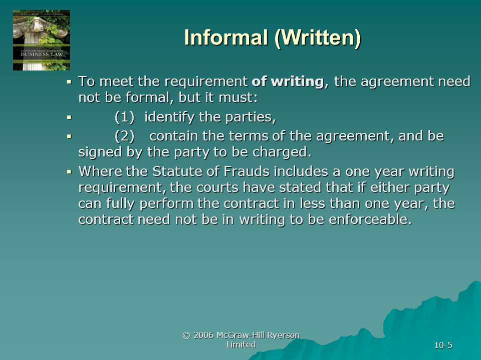 © 2006 McGraw-Hill Ryerson Limited 10-26 Reduction to Writing Negotiations Negotiations Issue of when a contract agreed to orally becomes enforceable if it is never reduced to writing Issue of when a contract agreed to orally becomes enforceable if it is never reduced to writing Issue of interim enforceability between time of oral agreement and being put into writing Issue of interim enforceability between time of oral agreement and being put into writing