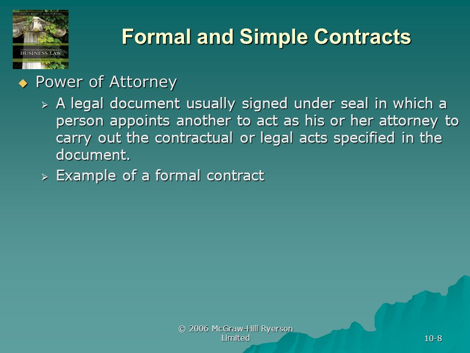 © 2006 McGraw-Hill Ryerson Limited 10-8 Formal and Simple Contracts Power of Attorney Power of Attorney A legal document usually signed under seal in which a person appoints another to act as his or her attorney to carry out the contractual or legal acts specified in the document.