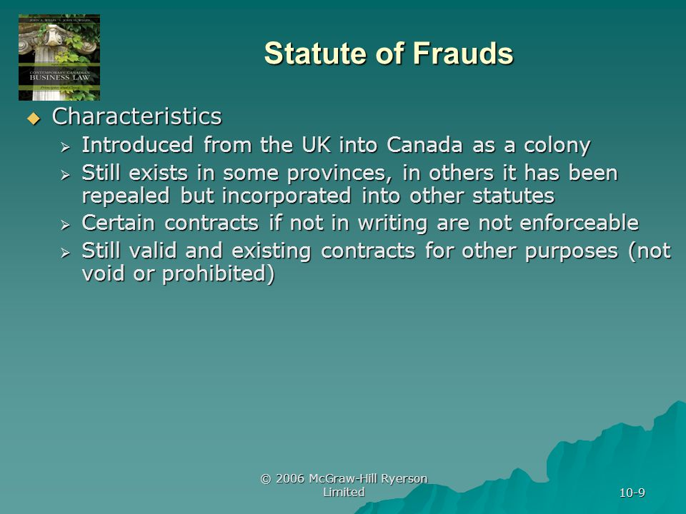 © 2006 McGraw-Hill Ryerson Limited 10-9 Statute of Frauds Characteristics Characteristics Introduced from the UK into Canada as a colony Introduced from the UK into Canada as a colony Still exists in some provinces, in others it has been repealed but incorporated into other statutes Still exists in some provinces, in others it has been repealed but incorporated into other statutes Certain contracts if not in writing are not enforceable Certain contracts if not in writing are not enforceable Still valid and existing contracts for other purposes (not void or prohibited) Still valid and existing contracts for other purposes (not void or prohibited)