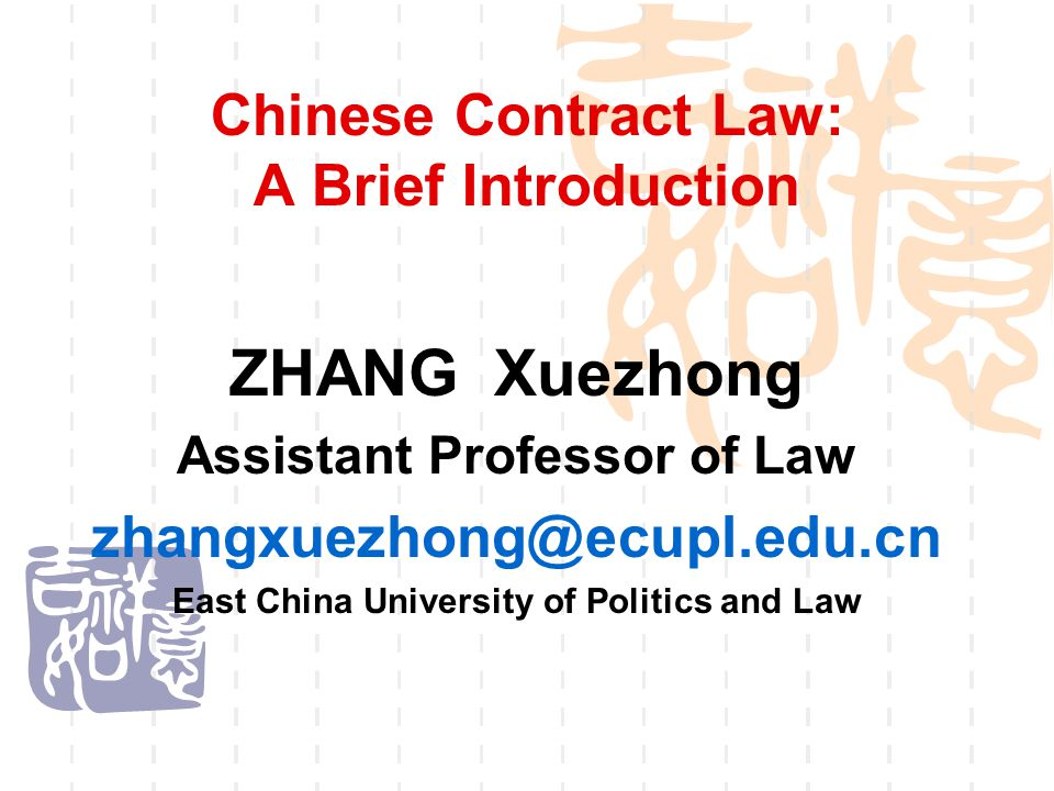 Chinese Contract Law: A Brief Introduction ZHANG Xuezhong Assistant Professor of Law zhangxuezhong@ecupl.edu.cn East China University of Politics and