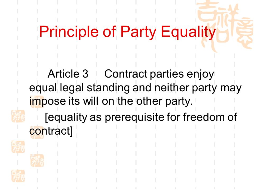 Principle of Party Equality Article 3 Contract parties enjoy equal legal standing and neither party may impose its will on the other party. [equality