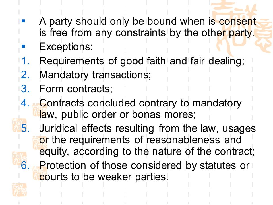 A party should only be bound when is consent is free from any constraints by the other party. Exceptions: 1.Requirements of good faith and fair dealin