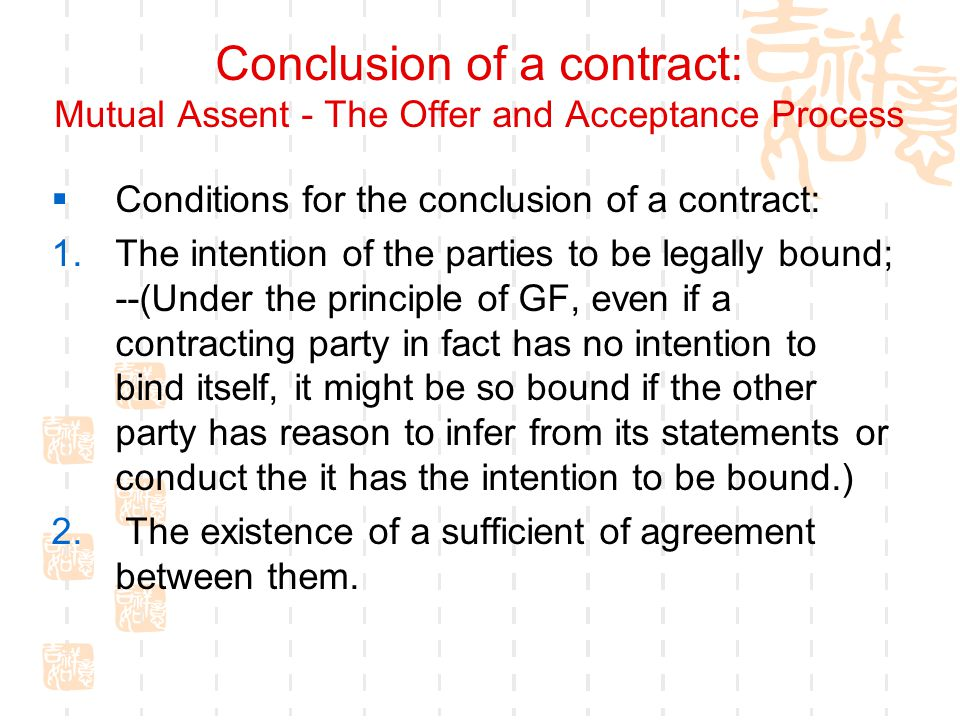 Conclusion of a contract: Mutual Assent - The Offer and Acceptance Process Conditions for the conclusion of a contract: 1.The intention of the parties