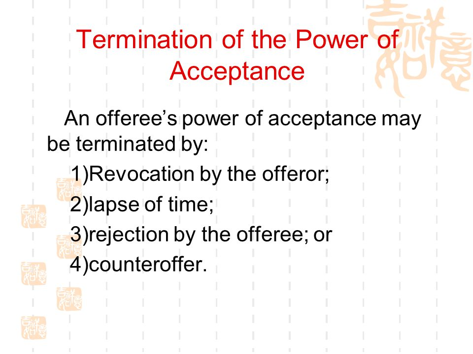 Termination of the Power of Acceptance An offerees power of acceptance may be terminated by: 1)Revocation by the offeror; 2)lapse of time; 3)rejection