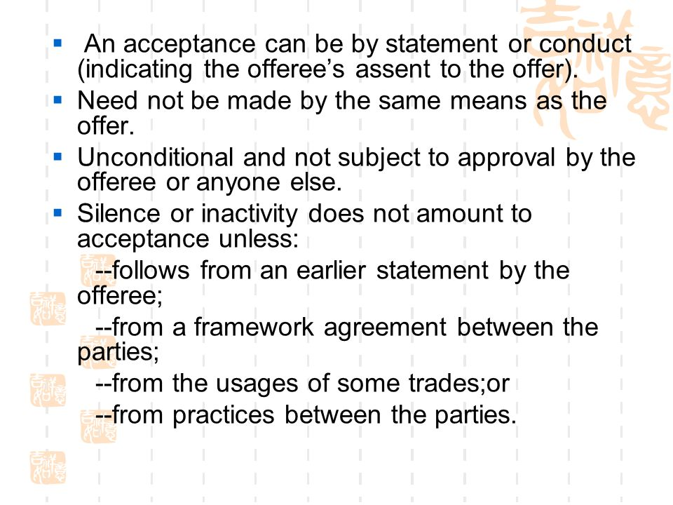 An acceptance can be by statement or conduct (indicating the offerees assent to the offer). Need not be made by the same means as the offer. Unconditi